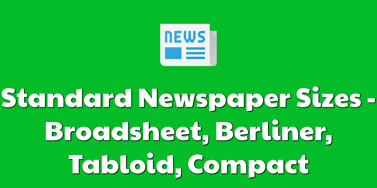 Standard Newspaper Sizes - Broadsheet, Berliner, Tabloid, Compact
